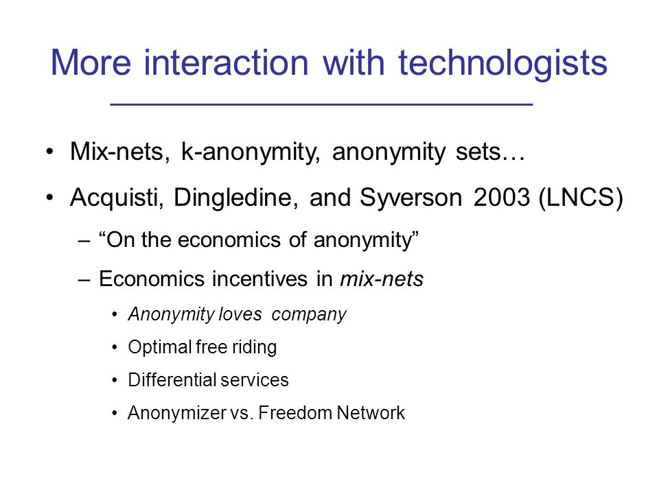 More interaction with technologists Mix-nets, k-anonymity, anonymity sets… Acquisti, Dingledine, and Syverson 2003 (LNCS) – On the economics of anonymity –Economics incentives in mix-nets Anonymity loves company Optimal free riding Differential services Anonymizer vs.