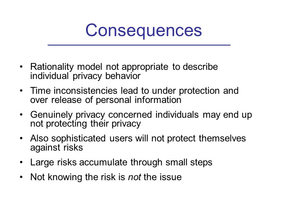 Consequences Rationality model not appropriate to describe individual privacy behavior Time inconsistencies lead to under protection and over release of personal information Genuinely privacy concerned individuals may end up not protecting their privacy Also sophisticated users will not protect themselves against risks Large risks accumulate through small steps Not knowing the risk is not the issue