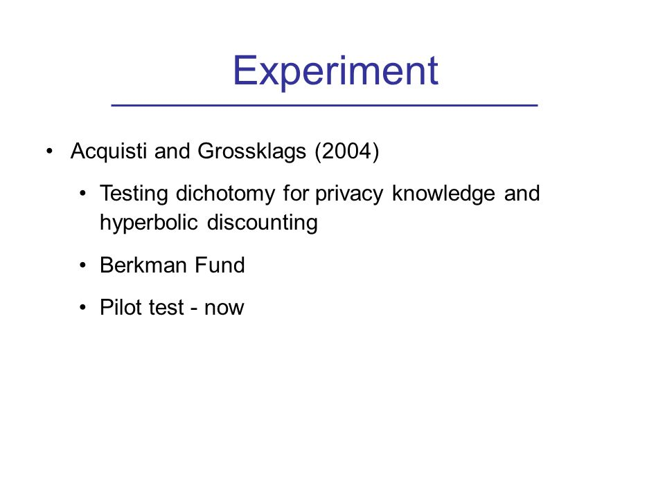 Experiment Acquisti and Grossklags (2004) Testing dichotomy for privacy knowledge and hyperbolic discounting Berkman Fund Pilot test - now