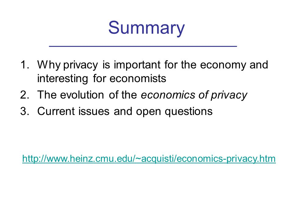 Summary 1.Why privacy is important for the economy and interesting for economists 2.The evolution of the economics of privacy 3.Current issues and open questions http://www.heinz.cmu.edu/~acquisti/economics-privacy.htm