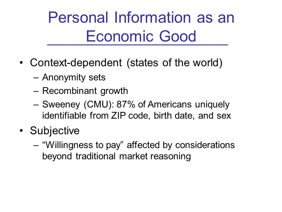 Personal Information as an Economic Good Context-dependent (states of the world) –Anonymity sets –Recombinant growth –Sweeney (CMU): 87% of Americans uniquely identifiable from ZIP code, birth date, and sex Subjective – Willingness to pay affected by considerations beyond traditional market reasoning