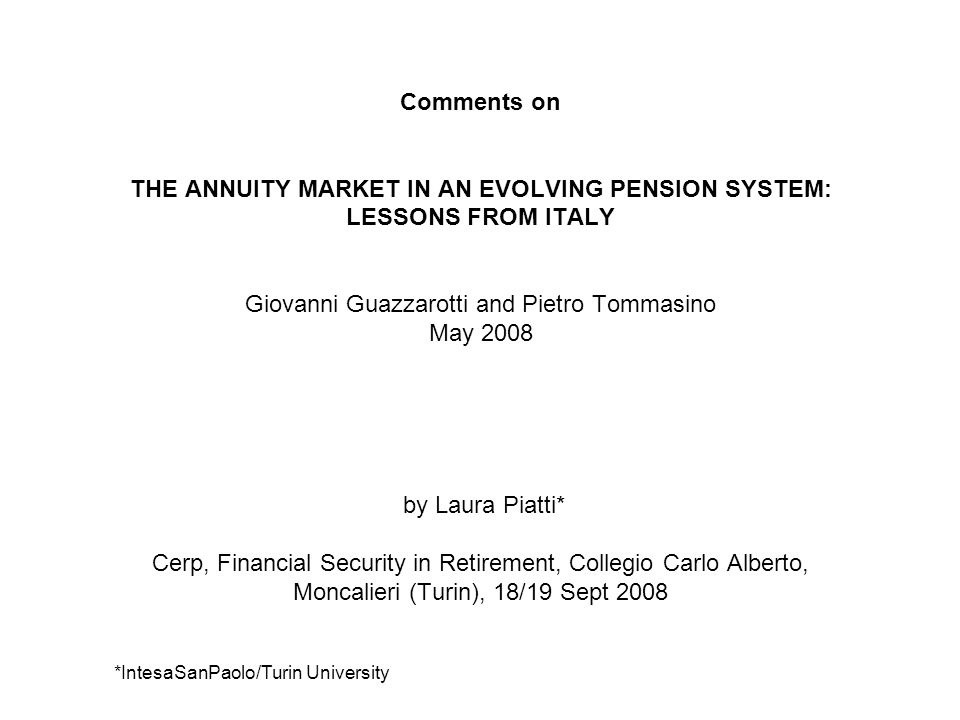 Comments on THE ANNUITY MARKET IN AN EVOLVING PENSION SYSTEM: LESSONS FROM ITALY Giovanni Guazzarotti and Pietro Tommasino May 2008 by Laura Piatti* Cerp, Financial Security in Retirement, Collegio Carlo Alberto, Moncalieri (Turin), 18/19 Sept 2008 *IntesaSanPaolo/Turin University