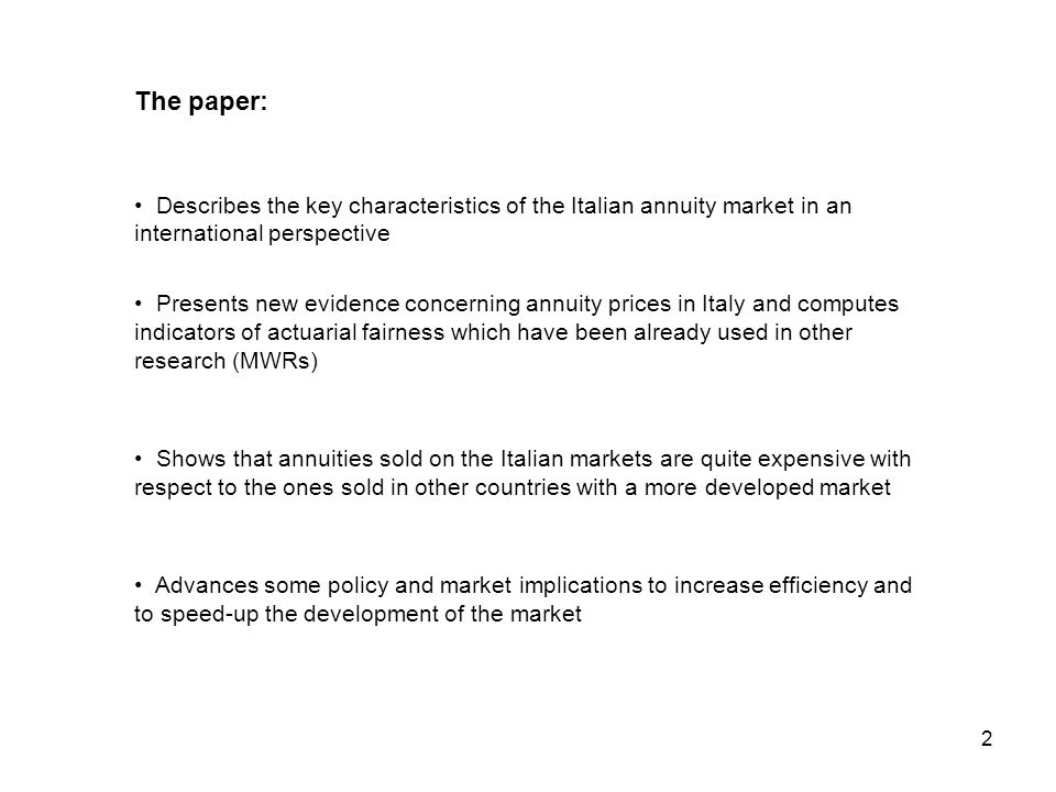 2 The paper: Describes the key characteristics of the Italian annuity market in an international perspective Presents new evidence concerning annuity prices in Italy and computes indicators of actuarial fairness which have been already used in other research (MWRs) Shows that annuities sold on the Italian markets are quite expensive with respect to the ones sold in other countries with a more developed market Advances some policy and market implications to increase efficiency and to speed-up the development of the market