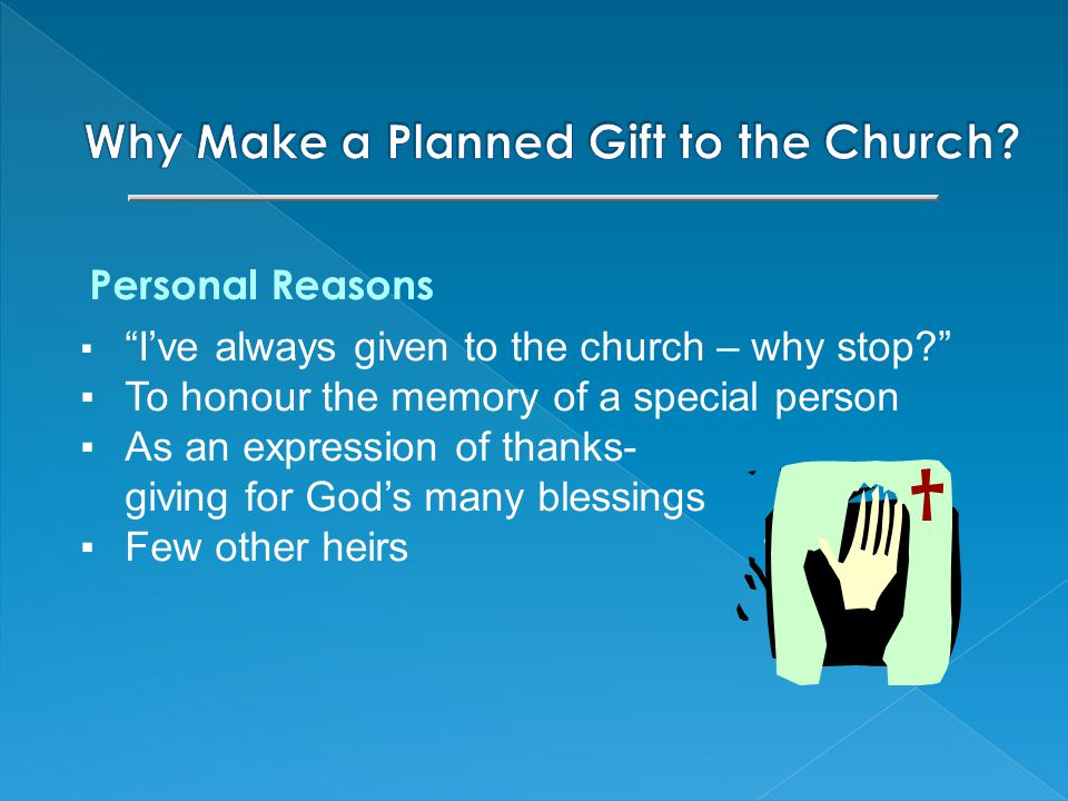 Personal Reasons ▪ I've always given to the church – why stop ▪To honour the memory of a special person ▪As an expression of thanks- giving for God's many blessings ▪Few other heirs