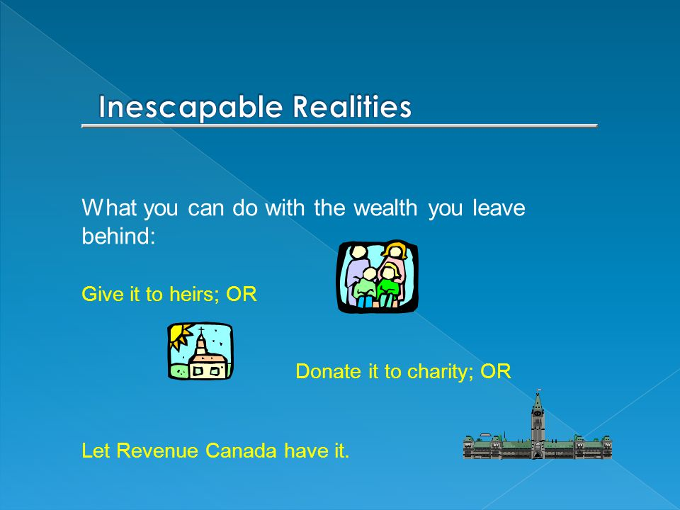 What you can do with the wealth you leave behind: Give it to heirs; OR Donate it to charity; OR Let Revenue Canada have it.