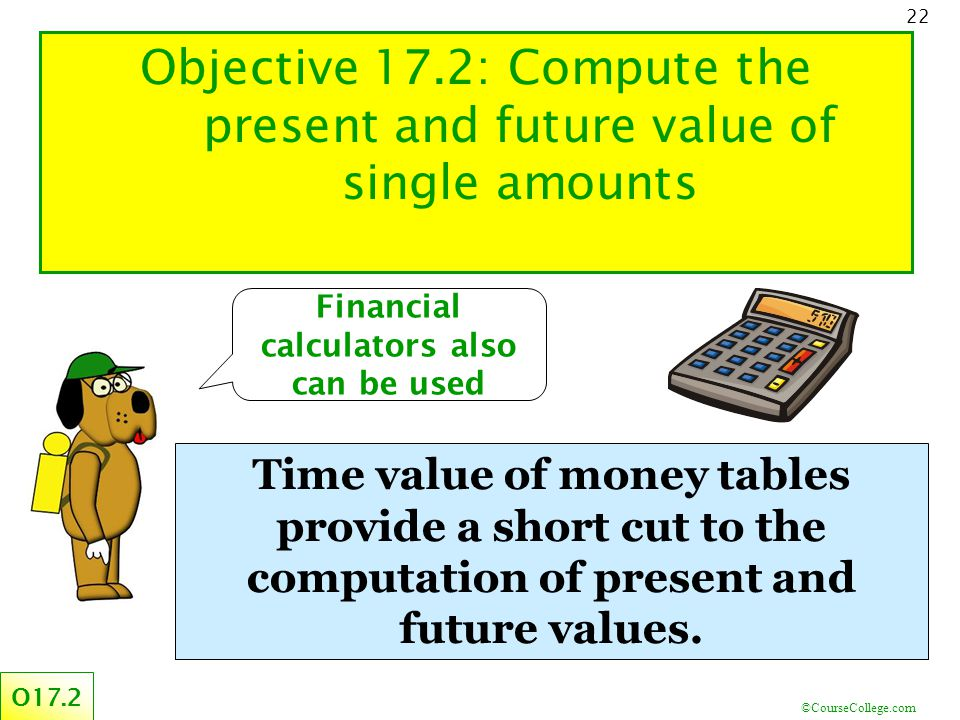 ©CourseCollege.com 22 Financial calculators also can be used Objective 17.2: Compute the present and future value of single amounts O17.2 Time value of money tables provide a short cut to the computation of present and future values.