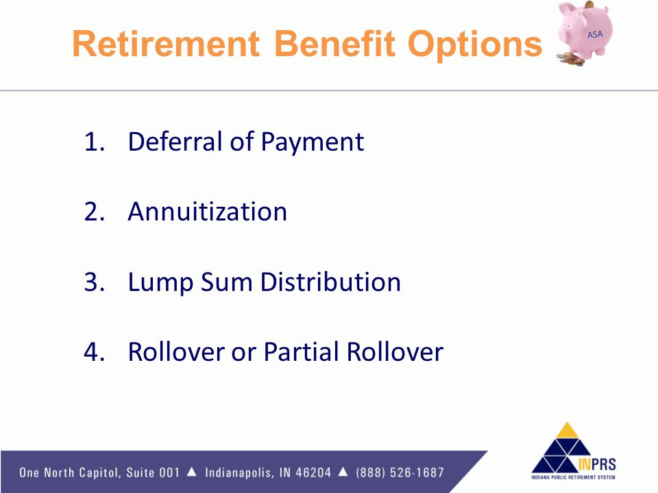 Retirement Benefit Options 1.Deferral of Payment 2.Annuitization 3.Lump Sum Distribution 4.Rollover or Partial Rollover