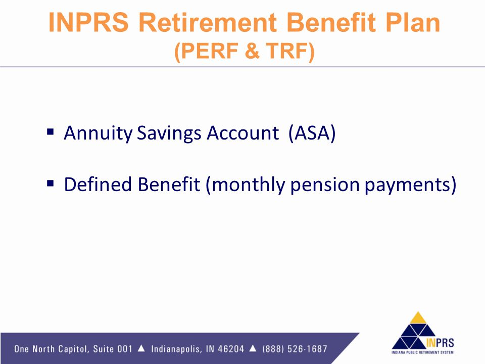 INPRS Retirement Benefit Plan (PERF & TRF)  Annuity Savings Account (ASA)  Defined Benefit (monthly pension payments)