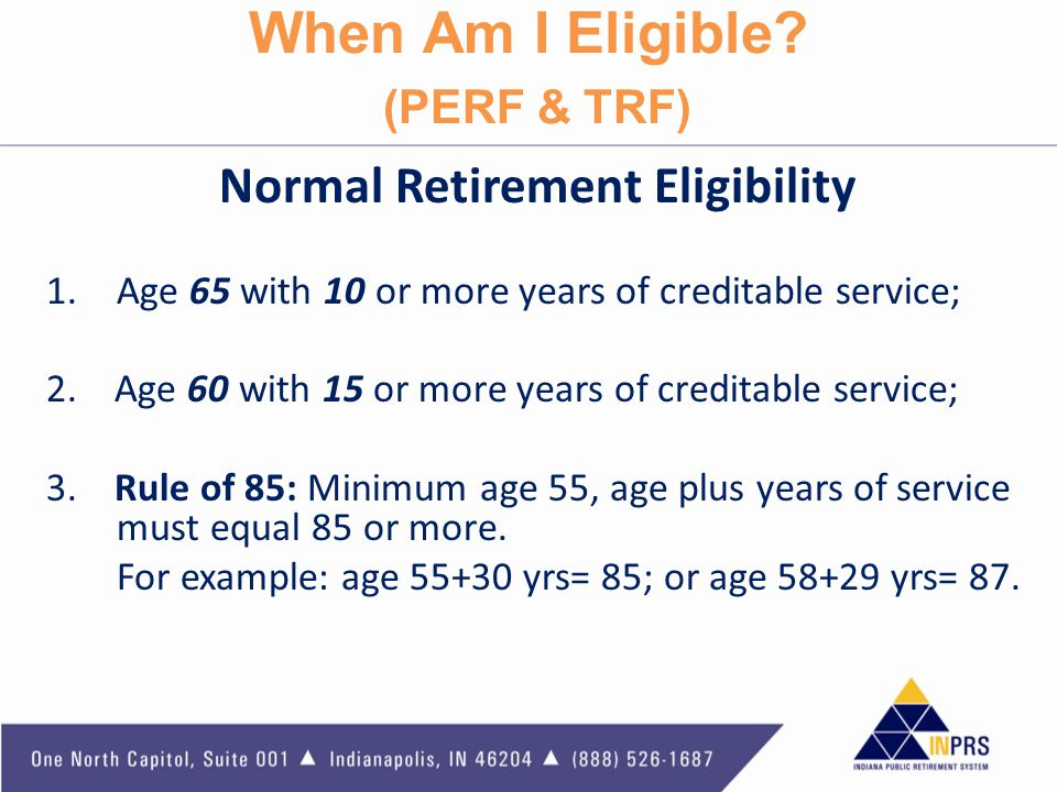 When Am I Eligible? (PERF & TRF) Normal Retirement Eligibility 1.Age 65 with 10 or more years of creditable service; 2. Age 60 with 15 or more years o
