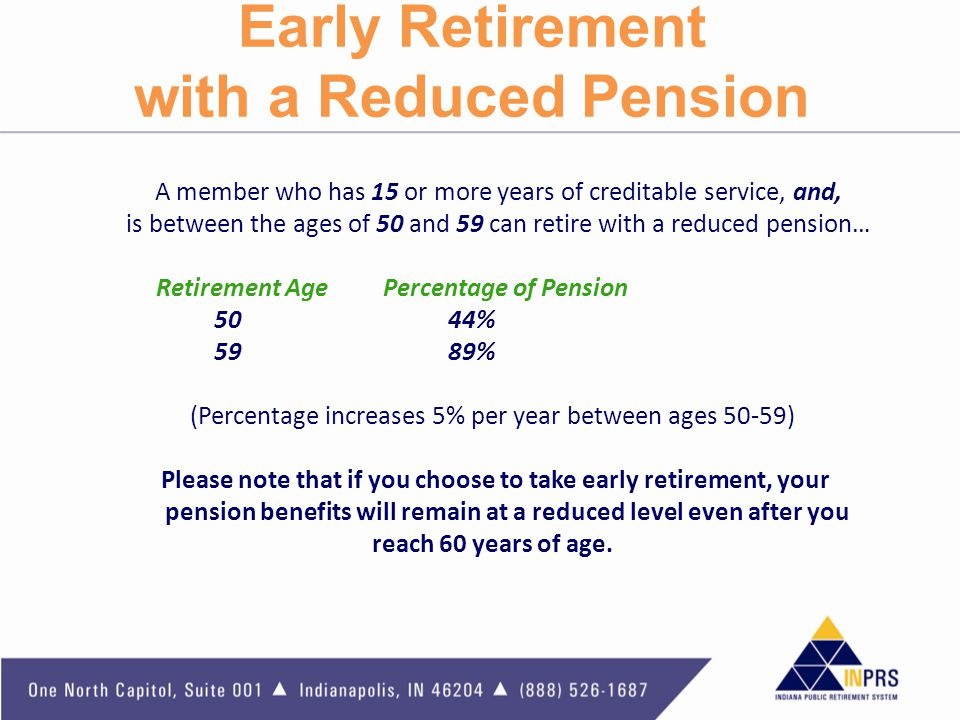 Early Retirement with a Reduced Pension A member who has 15 or more years of creditable service, and, is between the ages of 50 and 59 can retire with