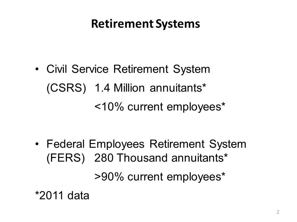 Retirement Systems 2 Civil Service Retirement System (CSRS) 1.4 Million annuitants* <10% current employees* Federal Employees Retirement System (FERS)280 Thousand annuitants* >90% current employees* *2011 data