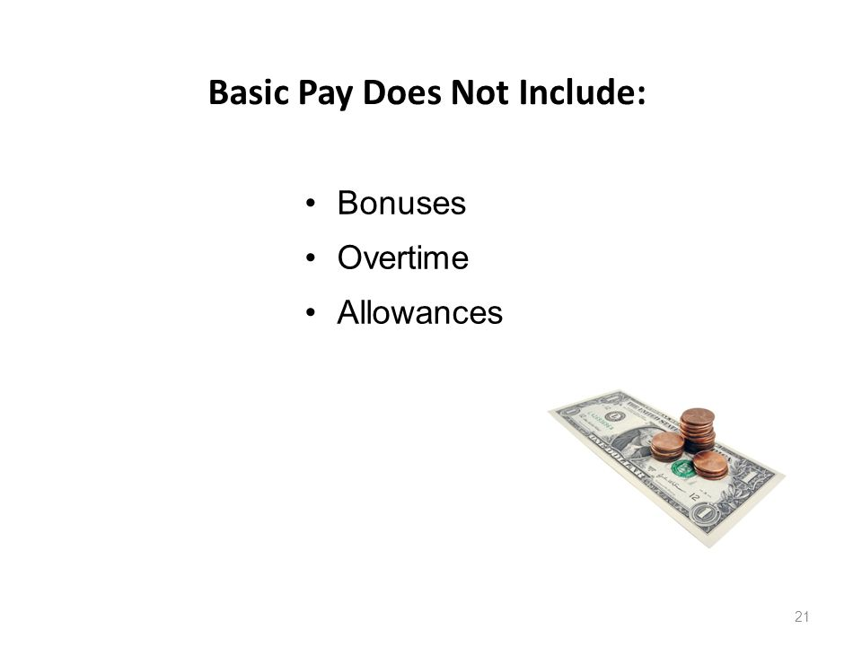 Basic Pay Does Not Include: 21 Bonuses Overtime Allowances