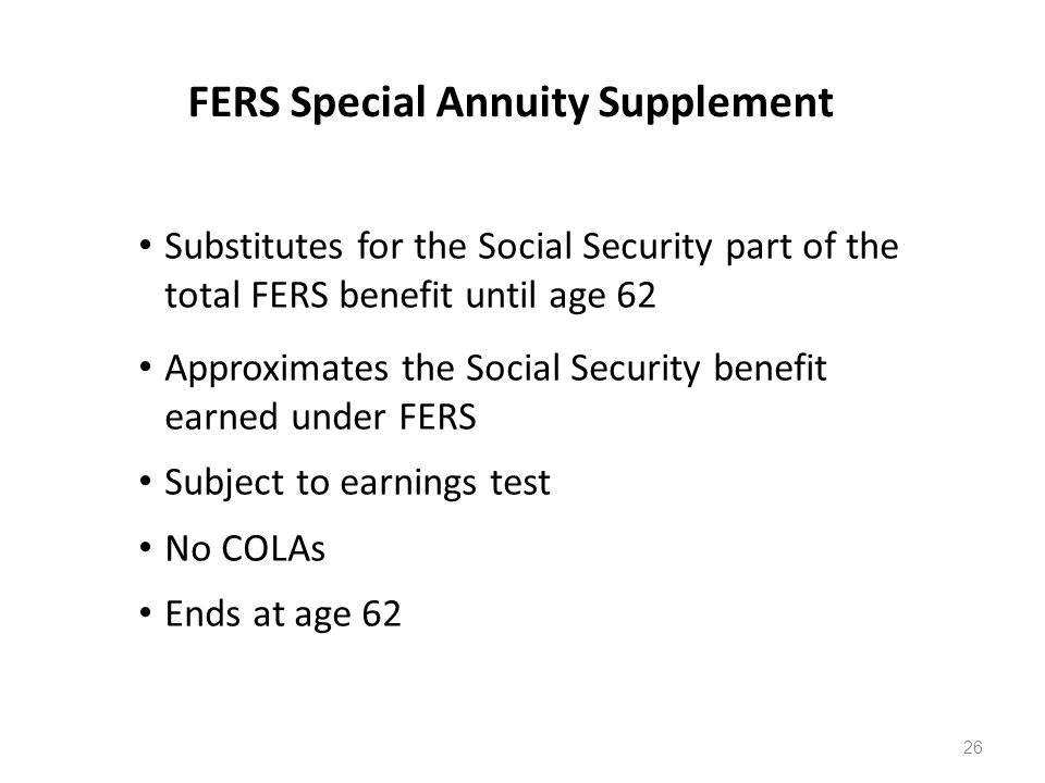 FERS Special Annuity Supplement Substitutes for the Social Security part of the total FERS benefit until age 62 Approximates the Social Security benefit earned under FERS Subject to earnings test No COLAs Ends at age 62 26