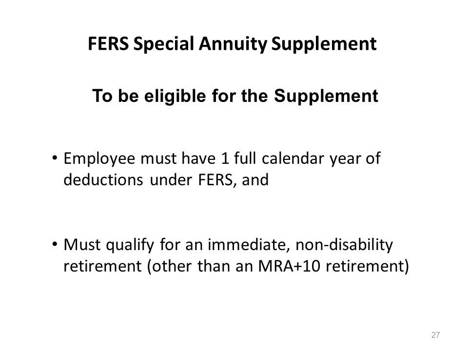 FERS Special Annuity Supplement To be eligible for the Supplement Employee must have 1 full calendar year of deductions under FERS, and Must qualify for an immediate, non-disability retirement (other than an MRA+10 retirement) 27