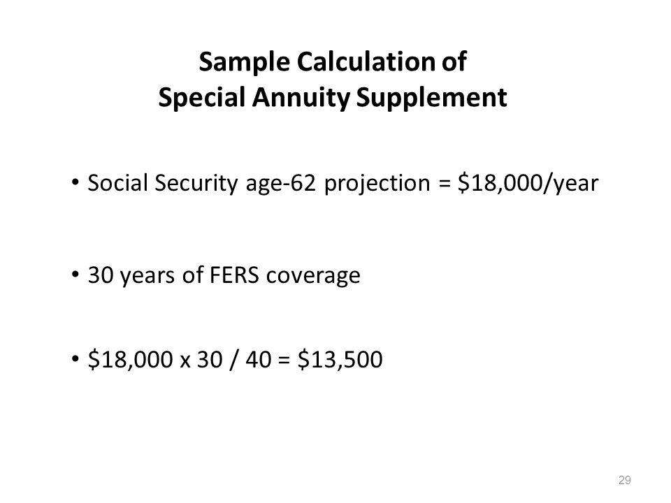 Sample Calculation of Special Annuity Supplement Social Security age-62 projection = $18,000/year 30 years of FERS coverage $18,000 x 30 / 40 = $13,500 29