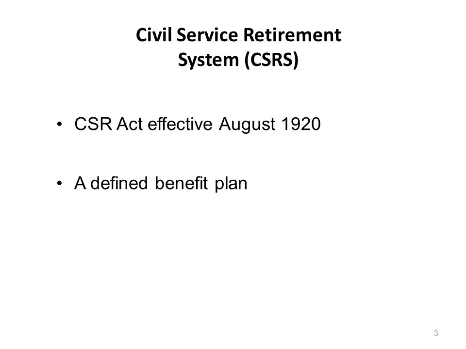 Civil Service Retirement System (CSRS) 3 CSR Act effective August 1920 A defined benefit plan