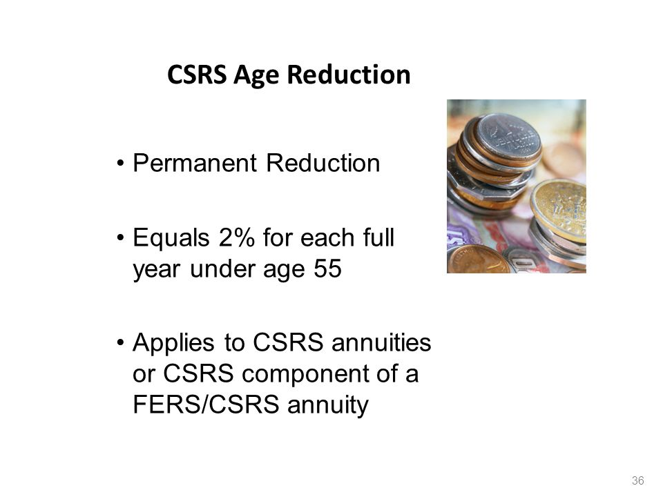 CSRS Age Reduction Permanent Reduction Equals 2% for each full year under age 55 Applies to CSRS annuities or CSRS component of a FERS/CSRS annuity 36