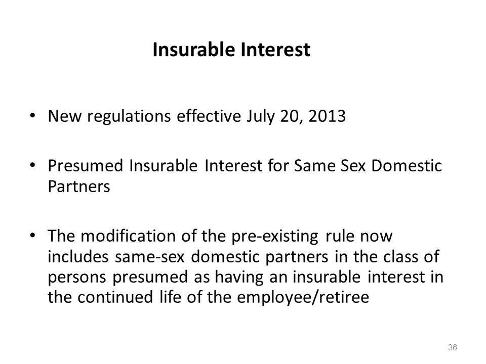 Insurable Interest New regulations effective July 20, 2013 Presumed Insurable Interest for Same Sex Domestic Partners The modification of the pre-existing rule now includes same-sex domestic partners in the class of persons presumed as having an insurable interest in the continued life of the employee/retiree 36