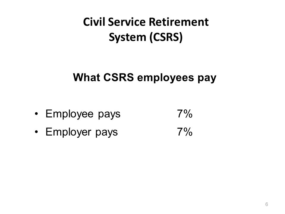 Civil Service Retirement System (CSRS) 6 What CSRS employees pay Employee pays 7% Employer pays7%