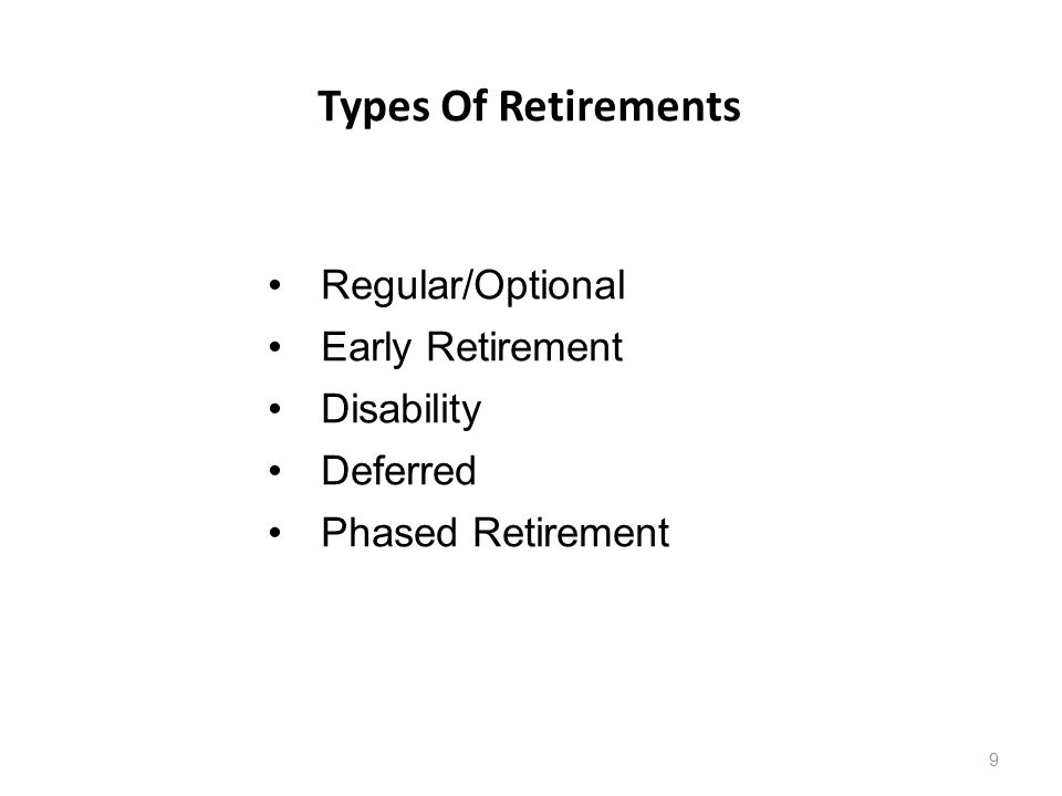 Types Of Retirements 9 Regular/Optional Early Retirement Disability Deferred Phased Retirement
