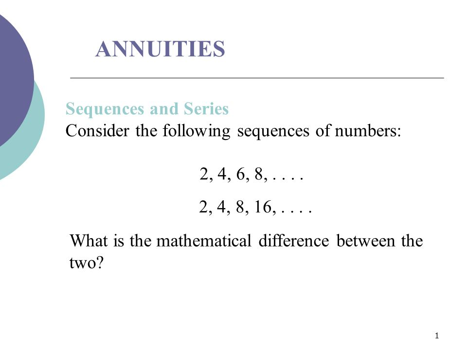 1 ANNUITIES Sequences and Series Consider the following sequences of numbers: 2, 4, 6, 8,.... 2, 4, 8, 16,.... What is the mathematical difference bet