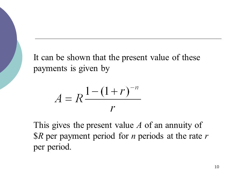10 It can be shown that the present value of these payments is given by This gives the present value A of an annuity of $R per payment period for n pe