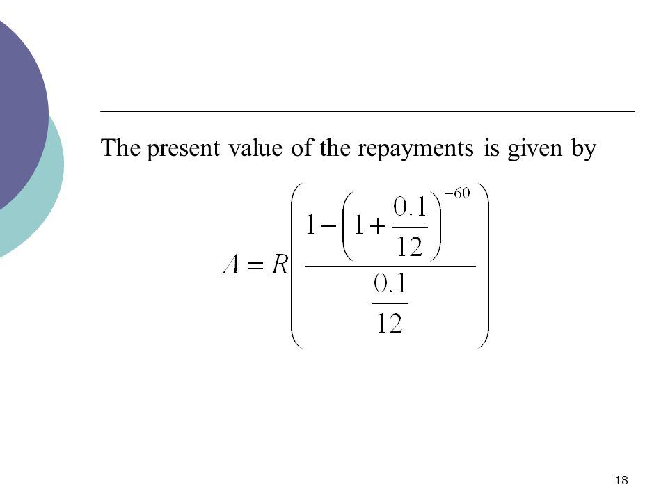 18 The present value of the repayments is given by