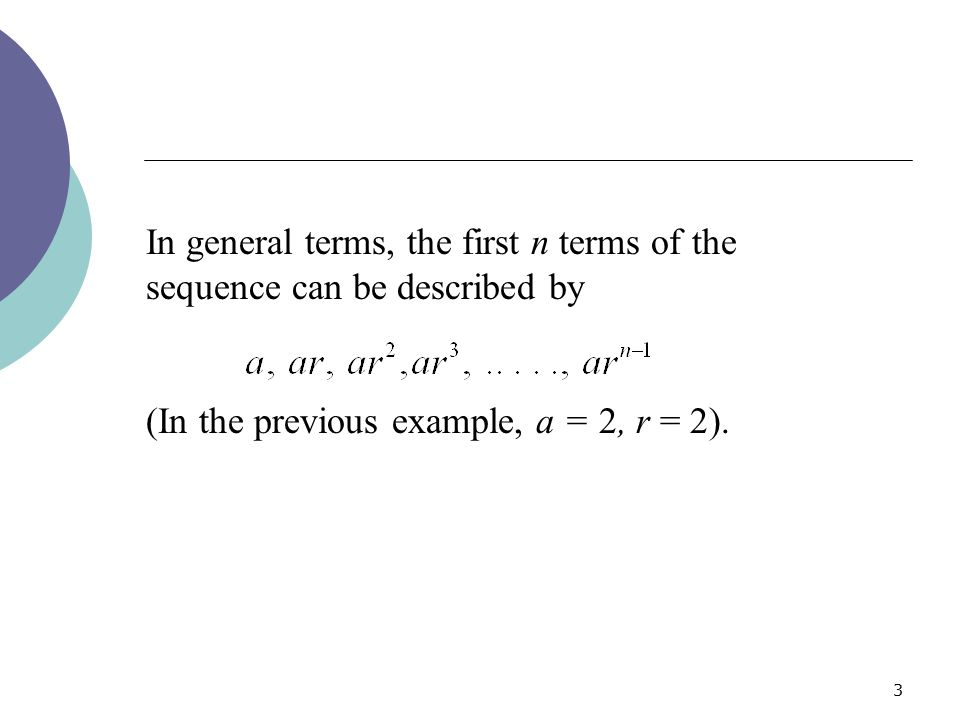 3 In general terms, the first n terms of the sequence can be described by (In the previous example, a = 2, r = 2).