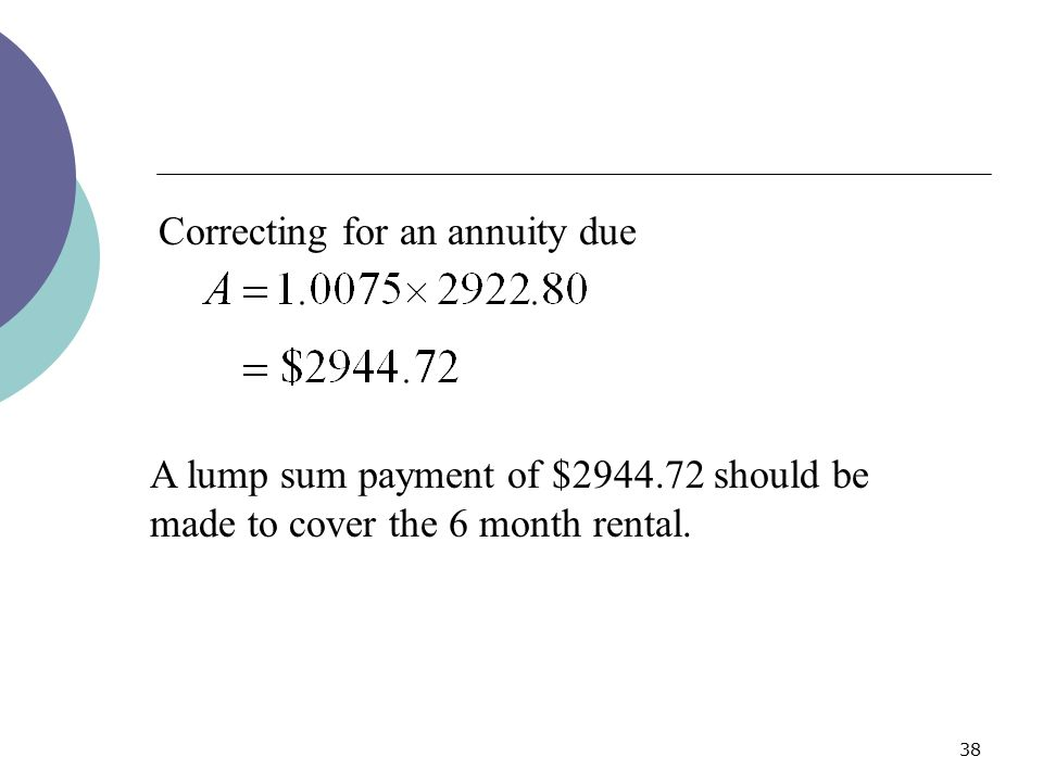 38 A lump sum payment of $2944.72 should be made to cover the 6 month rental. Correcting for an annuity due