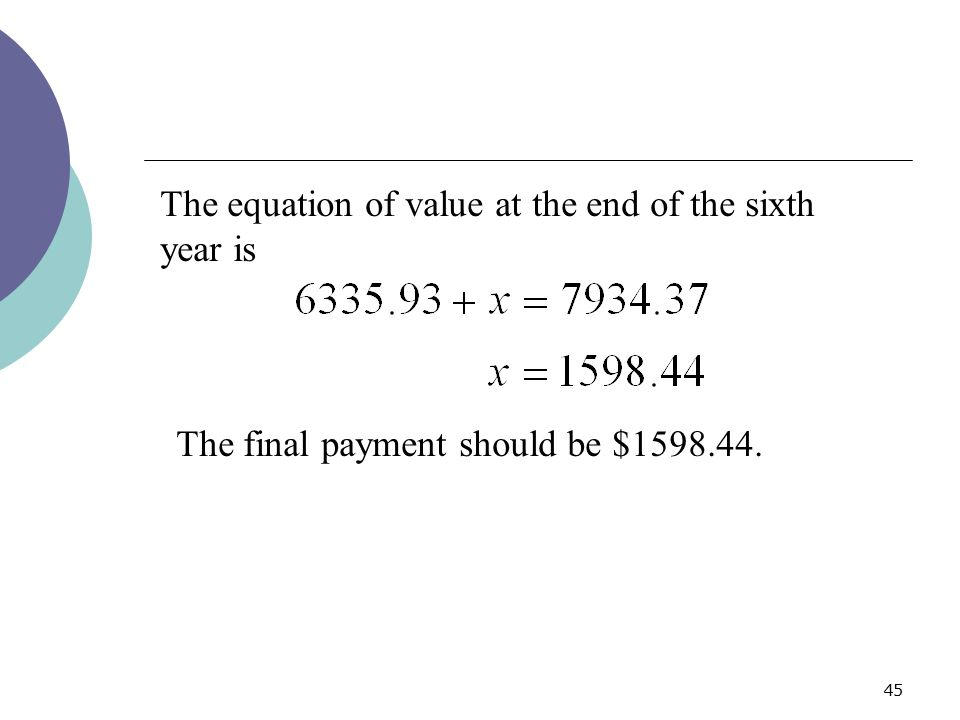45 The equation of value at the end of the sixth year is The final payment should be $1598.44.