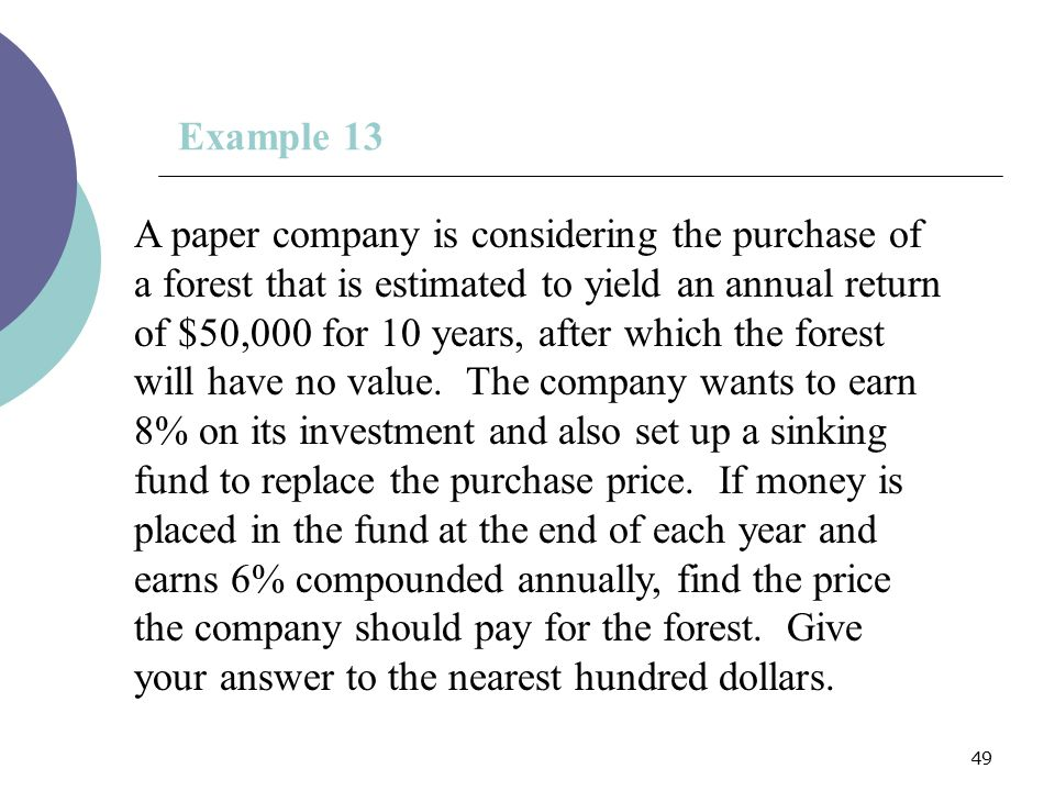 49 Example 13 A paper company is considering the purchase of a forest that is estimated to yield an annual return of $50,000 for 10 years, after which