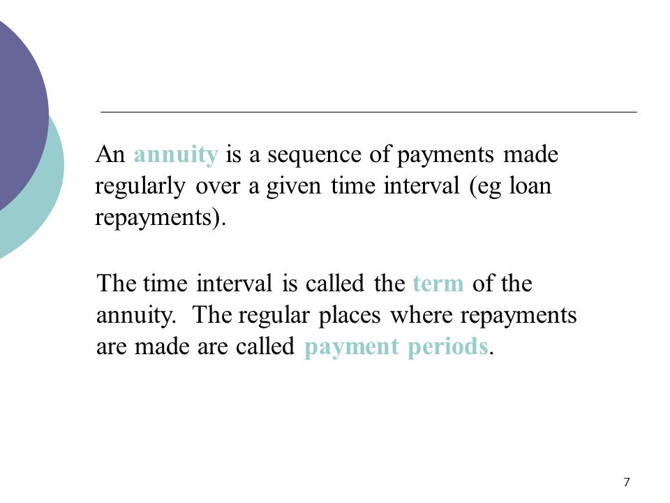 7 An annuity is a sequence of payments made regularly over a given time interval (eg loan repayments). The time interval is called the term of the ann