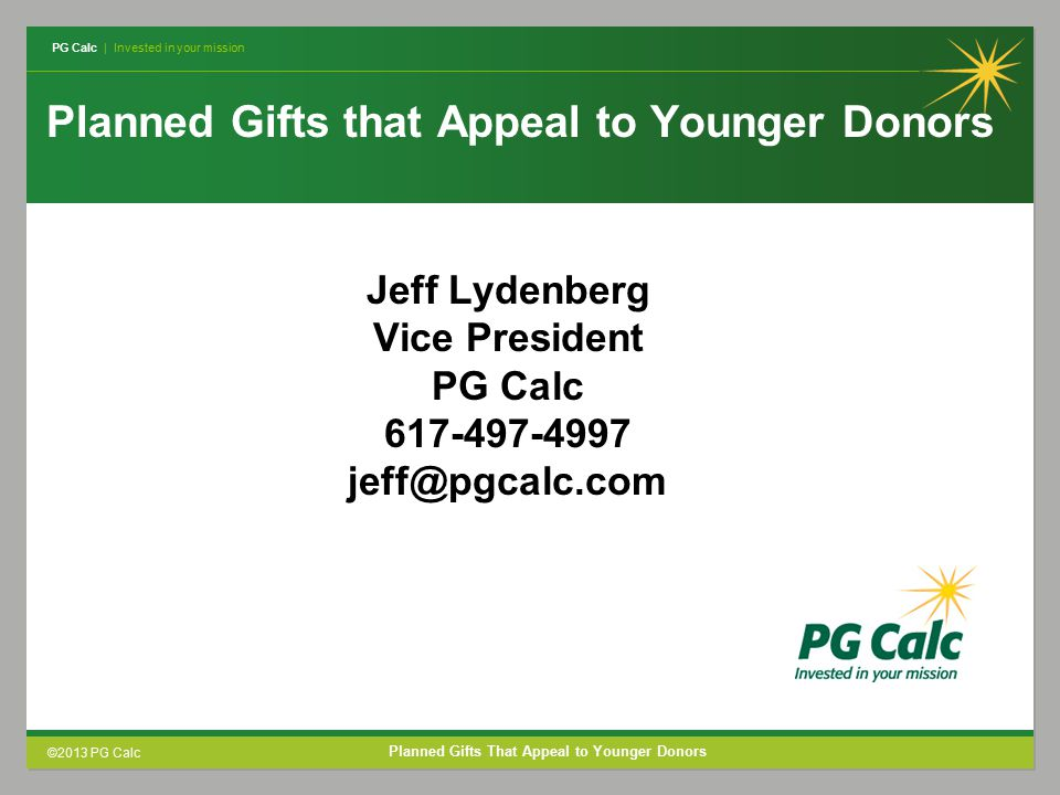 PG Calc | Invested in your mission ©2013 PG Calc Planned Gifts That Appeal to Younger Donors Planned Gifts that Appeal to Younger Donors Jeff Lydenberg Vice President PG Calc 617-497-4997 jeff@pgcalc.com