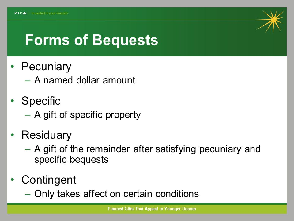 PG Calc | Invested in your mission Planned Gifts That Appeal to Younger Donors Forms of Bequests Pecuniary –A named dollar amount Specific –A gift of specific property Residuary –A gift of the remainder after satisfying pecuniary and specific bequests Contingent –Only takes affect on certain conditions