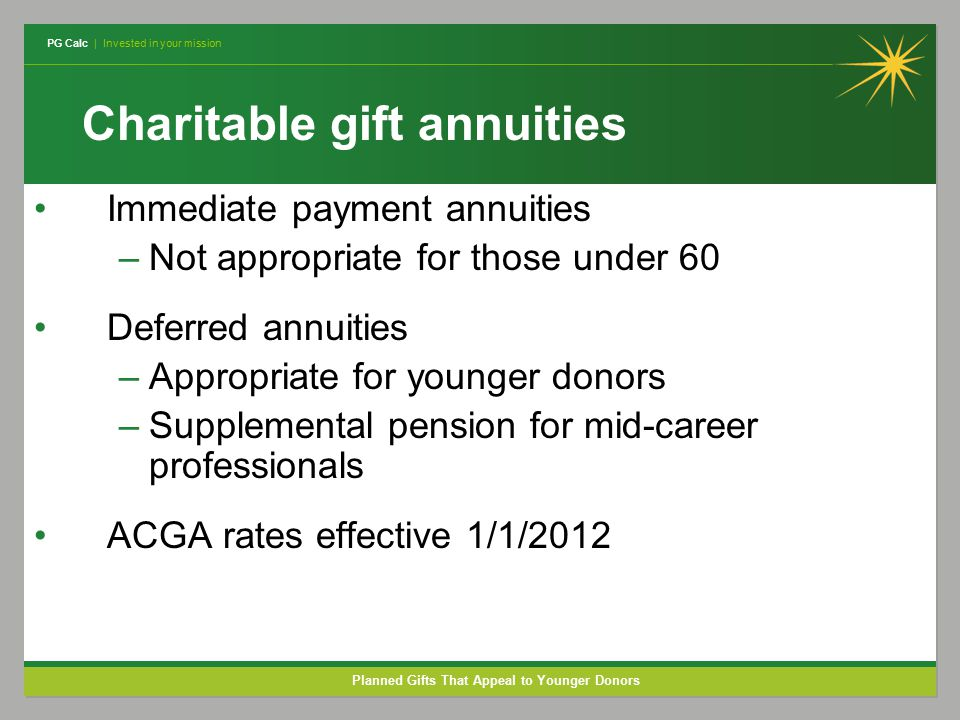 PG Calc | Invested in your mission Planned Gifts That Appeal to Younger Donors Charitable gift annuities Immediate payment annuities –Not appropriate for those under 60 Deferred annuities –Appropriate for younger donors –Supplemental pension for mid-career professionals ACGA rates effective 1/1/2012