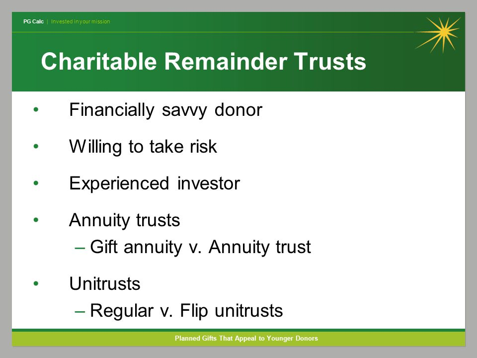 PG Calc | Invested in your mission Planned Gifts That Appeal to Younger Donors Charitable Remainder Trusts Financially savvy donor Willing to take risk Experienced investor Annuity trusts –Gift annuity v.