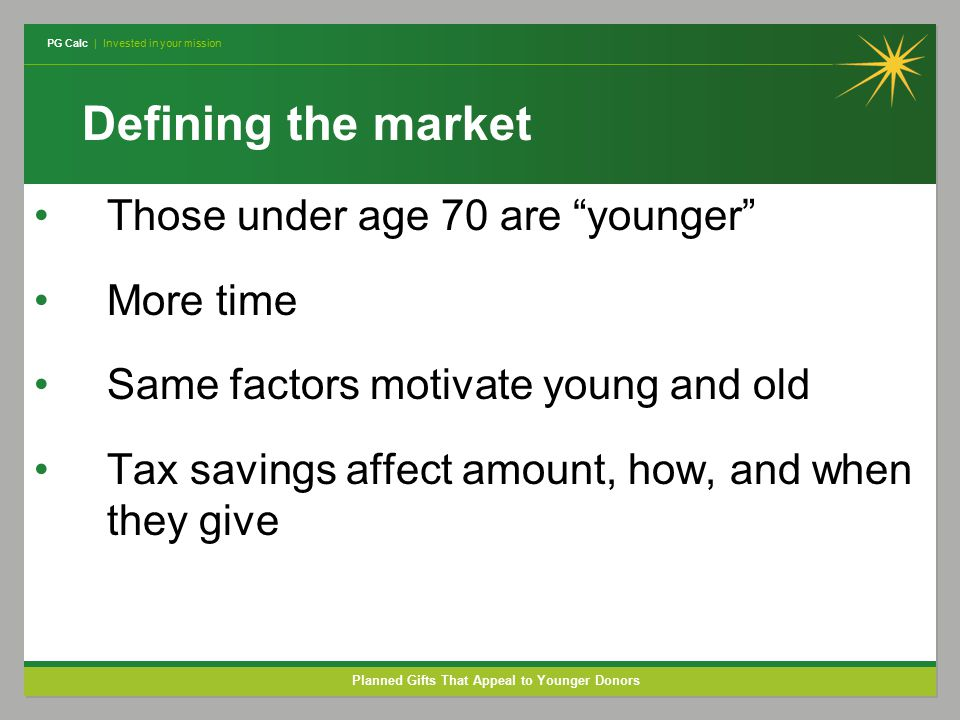 PG Calc | Invested in your mission Planned Gifts That Appeal to Younger Donors Defining the market Those under age 70 are younger More time Same factors motivate young and old Tax savings affect amount, how, and when they give
