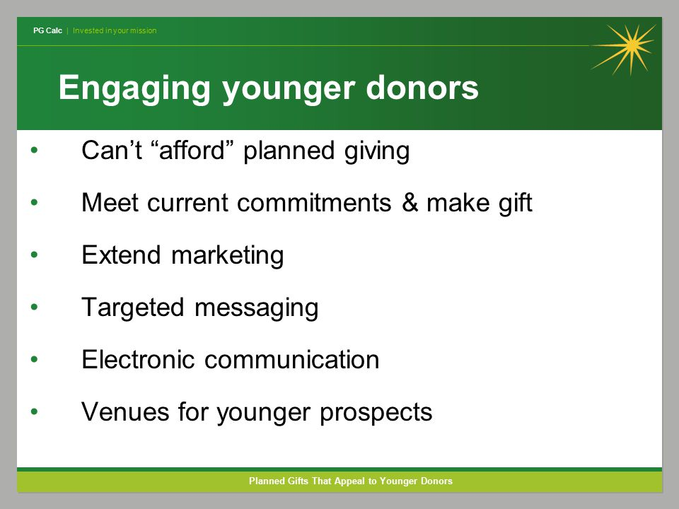 PG Calc | Invested in your mission Planned Gifts That Appeal to Younger Donors Engaging younger donors Can't afford planned giving Meet current commitments & make gift Extend marketing Targeted messaging Electronic communication Venues for younger prospects