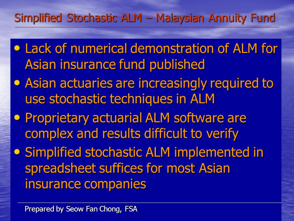 Simplified Stochastic ALM – Malaysian Annuity Fund Lack of numerical demonstration of ALM for Asian insurance fund published Lack of numerical demonstration of ALM for Asian insurance fund published Asian actuaries are increasingly required to use stochastic techniques in ALM Asian actuaries are increasingly required to use stochastic techniques in ALM Proprietary actuarial ALM software are complex and results difficult to verify Proprietary actuarial ALM software are complex and results difficult to verify Simplified stochastic ALM implemented in spreadsheet suffices for most Asian insurance companies Simplified stochastic ALM implemented in spreadsheet suffices for most Asian insurance companies Prepared by Seow Fan Chong, FSA