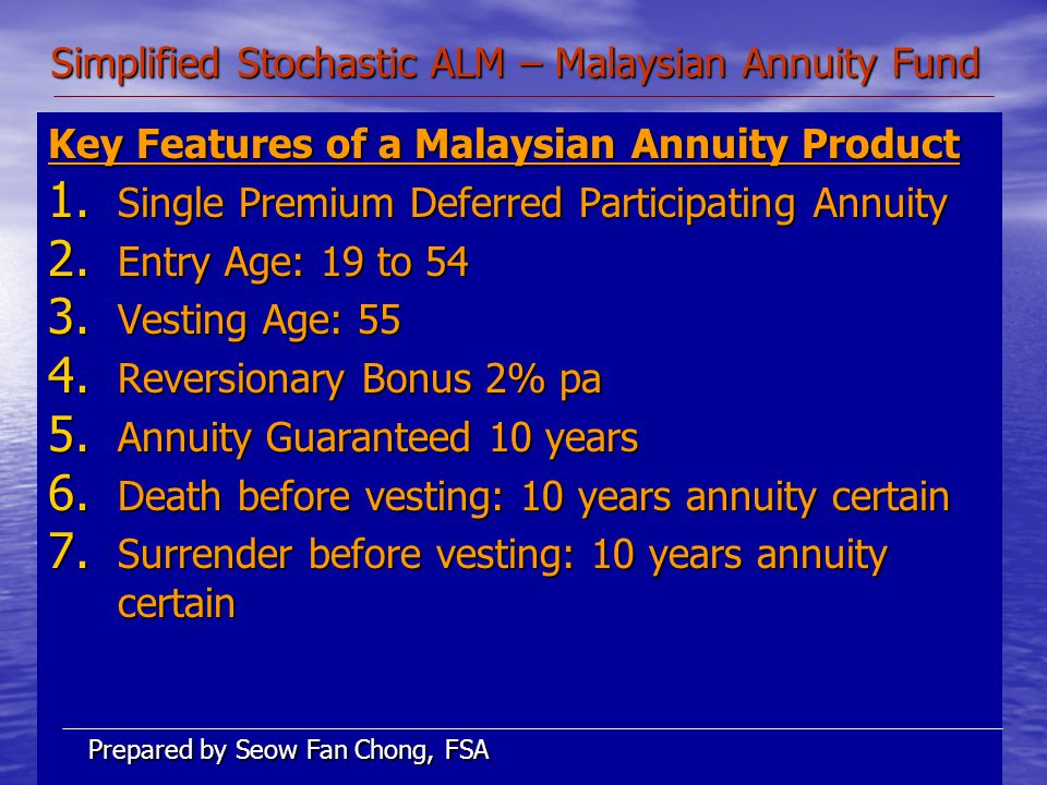 Simplified Stochastic ALM – Malaysian Annuity Fund Key Features of a Malaysian Annuity Product 1.
