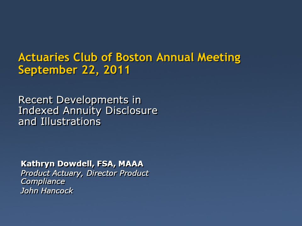Recent Developments in Indexed Annuity Disclosure and Illustrations Actuaries Club of Boston Annual Meeting September 22, 2011 Kathryn Dowdell, FSA, MAAA Product Actuary, Director Product Compliance John Hancock Kathryn Dowdell, FSA, MAAA Product Actuary, Director Product Compliance John Hancock