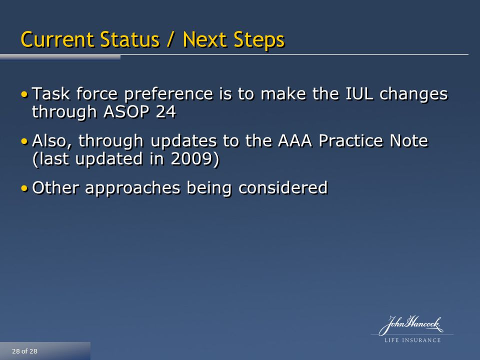 28 of 28 Current Status / Next Steps Task force preference is to make the IUL changes through ASOP 24 Also, through updates to the AAA Practice Note (last updated in 2009) Other approaches being considered Task force preference is to make the IUL changes through ASOP 24 Also, through updates to the AAA Practice Note (last updated in 2009) Other approaches being considered