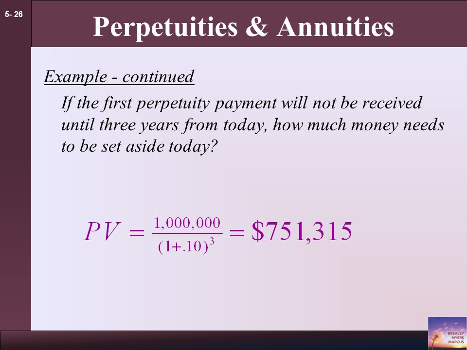 5- 25 Perpetuities & Annuities Example - Perpetuity In order to create an endowment, which pays $100,000 per year, forever, how much money must be set aside today in the rate of interest is 10%