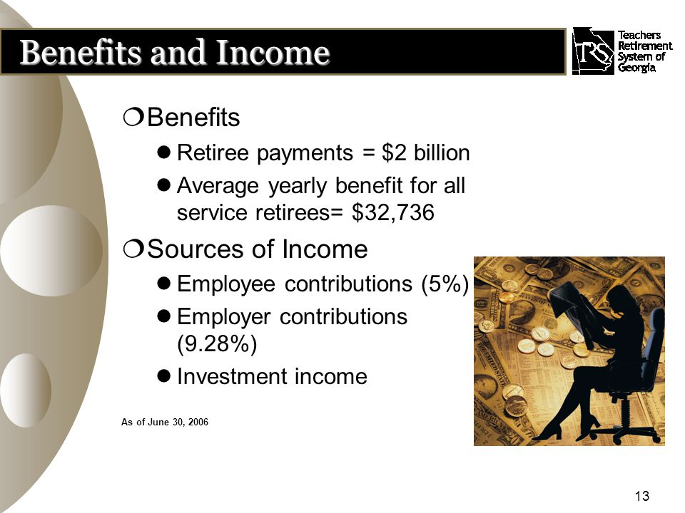 13 Benefits and Income  Benefits Retiree payments = $2 billion Average yearly benefit for all service retirees= $32,736  Sources of Income Employee contributions (5%) Employer contributions (9.28%) Investment income As of June 30, 2006