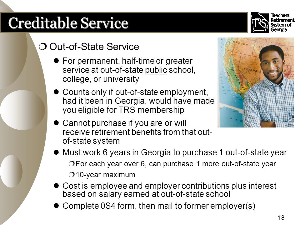 18 Creditable Service  Out-of-State Service For permanent, half-time or greater service at out-of-state public school, college, or university Counts only if out-of-state employment, had it been in Georgia, would have made you eligible for TRS membership Cannot purchase if you are or will receive retirement benefits from that out- of-state system Must work 6 years in Georgia to purchase 1 out-of-state year  For each year over 6, can purchase 1 more out-of-state year  10-year maximum Cost is employee and employer contributions plus interest based on salary earned at out-of-state school Complete 0S4 form, then mail to former employer(s)