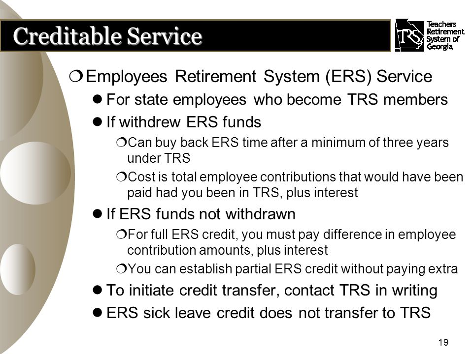 19 Creditable Service  Employees Retirement System (ERS) Service For state employees who become TRS members If withdrew ERS funds  Can buy back ERS time after a minimum of three years under TRS  Cost is total employee contributions that would have been paid had you been in TRS, plus interest If ERS funds not withdrawn  For full ERS credit, you must pay difference in employee contribution amounts, plus interest  You can establish partial ERS credit without paying extra To initiate credit transfer, contact TRS in writing ERS sick leave credit does not transfer to TRS