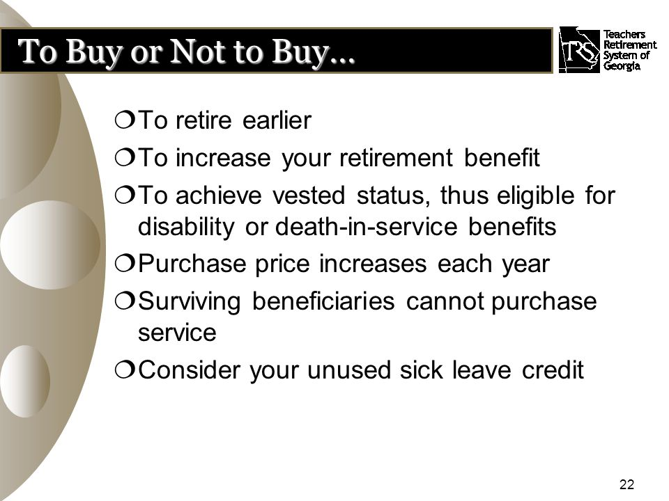 22 To Buy or Not to Buy…  To retire earlier  To increase your retirement benefit  To achieve vested status, thus eligible for disability or death-in-service benefits  Purchase price increases each year  Surviving beneficiaries cannot purchase service  Consider your unused sick leave credit