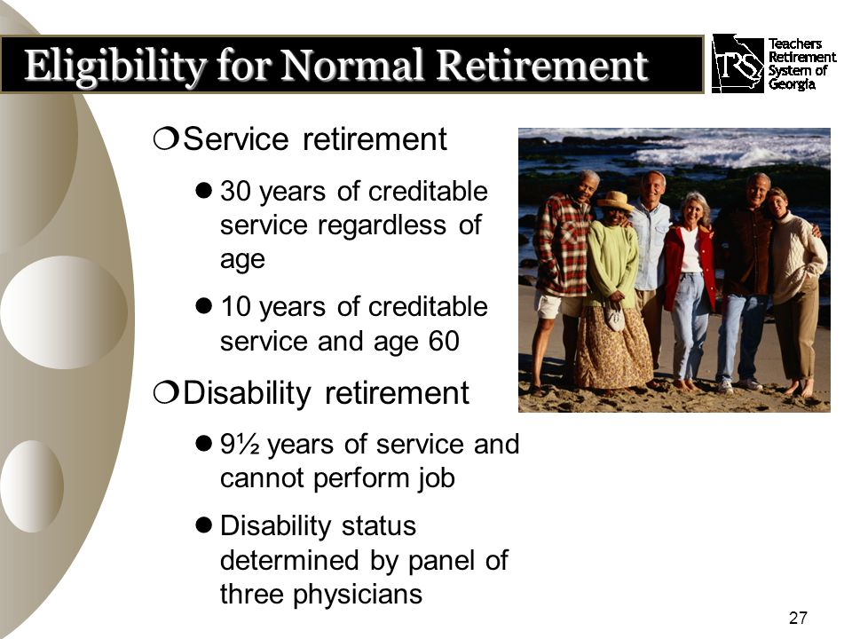 27 Eligibility for Normal Retirement  Service retirement 30 years of creditable service regardless of age 10 years of creditable service and age 60  Disability retirement 9½ years of service and cannot perform job Disability status determined by panel of three physicians