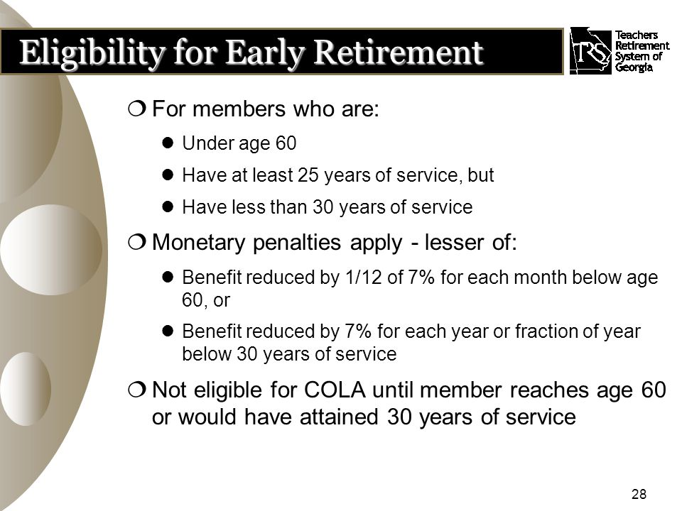 28 Eligibility for Early Retirement  For members who are: Under age 60 Have at least 25 years of service, but Have less than 30 years of service  Monetary penalties apply - lesser of: Benefit reduced by 1/12 of 7% for each month below age 60, or Benefit reduced by 7% for each year or fraction of year below 30 years of service  Not eligible for COLA until member reaches age 60 or would have attained 30 years of service