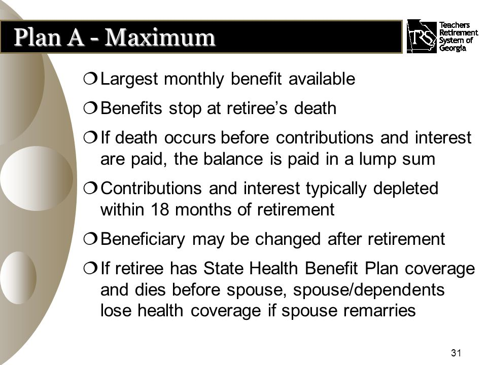 31  Largest monthly benefit available  Benefits stop at retiree's death  If death occurs before contributions and interest are paid, the balance is paid in a lump sum  Contributions and interest typically depleted within 18 months of retirement  Beneficiary may be changed after retirement  If retiree has State Health Benefit Plan coverage and dies before spouse, spouse/dependents lose health coverage if spouse remarries Plan A - Maximum
